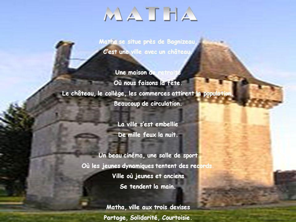 Matha se situe près de Bagnizeau, Cest une ville avec un château. Une maison de retraite Où nous faisons la fête. Le château, le collège, les commerce