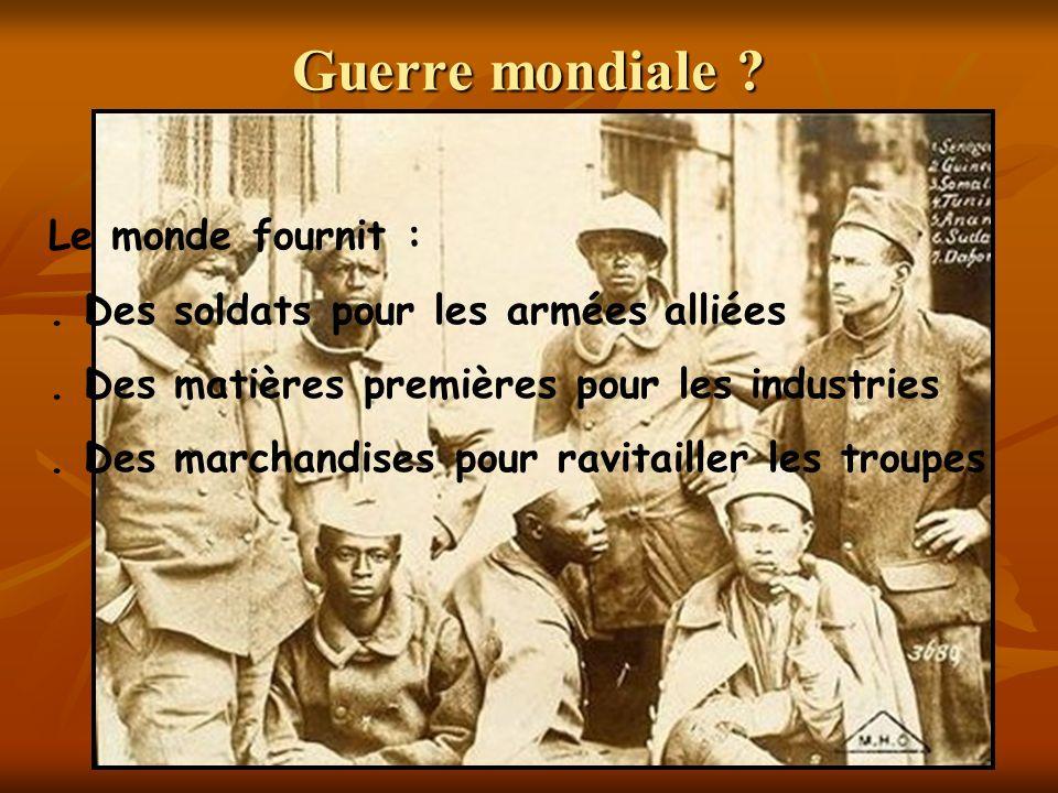 Guerre mondiale ? Le monde fournit :. Des soldats pour les armées alliées. Des matières premières pour les industries. Des marchandises pour ravitaill