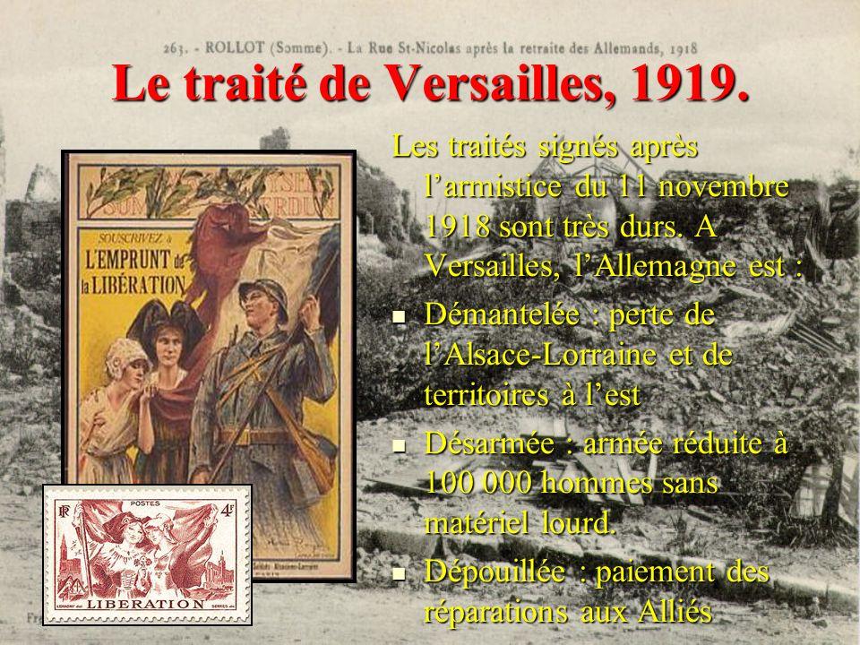 Le traité de Versailles, 1919. Les traités signés après larmistice du 11 novembre 1918 sont très durs. A Versailles, lAllemagne est : Démantelée : per