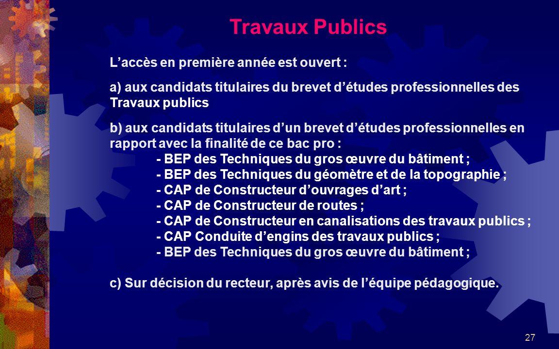 27 Travaux Publics Laccès en première année est ouvert : a) aux candidats titulaires du brevet détudes professionnelles des Travaux publics b) aux can