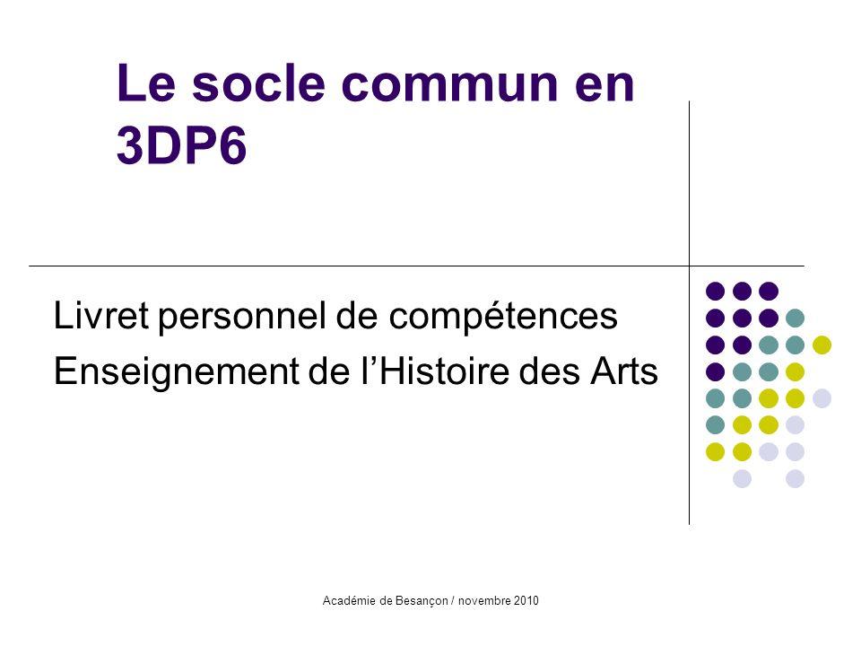 Académie de Besançon / novembre 2010 Le socle commun en 3DP6 Livret personnel de compétences Enseignement de lHistoire des Arts