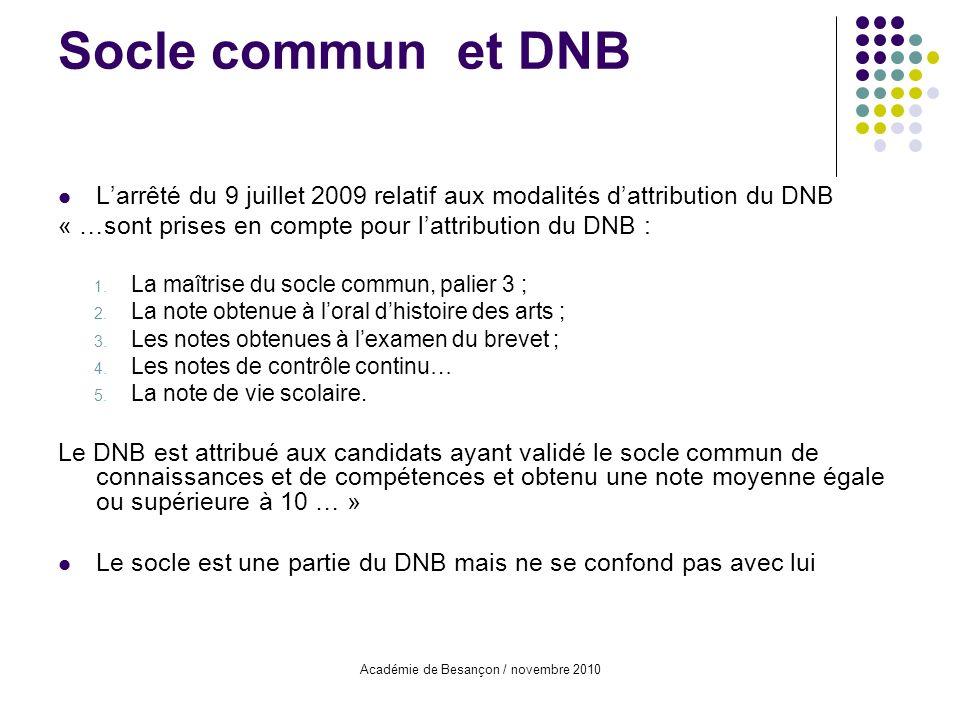 Académie de Besançon / novembre 2010 Socle commun et DNB Larrêté du 9 juillet 2009 relatif aux modalités dattribution du DNB « …sont prises en compte pour lattribution du DNB : 1.
