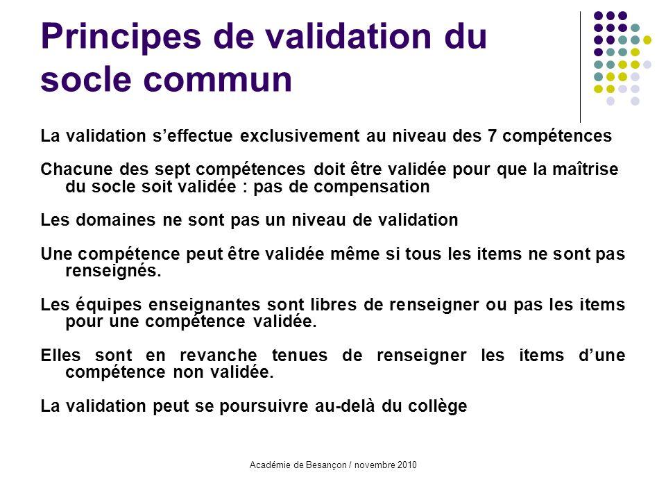 Académie de Besançon / novembre 2010 Principes de validation du socle commun La validation seffectue exclusivement au niveau des 7 compétences Chacune