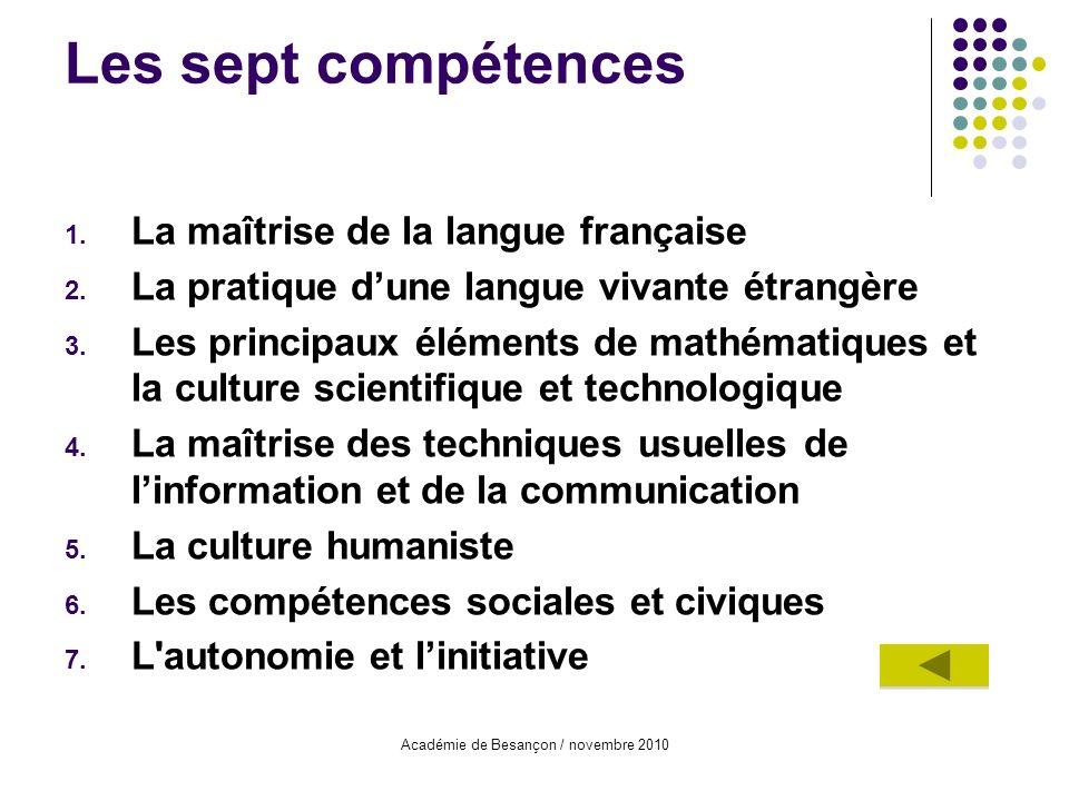 Académie de Besançon / novembre 2010 Les sept compétences 1. La maîtrise de la langue française 2. La pratique dune langue vivante étrangère 3. Les pr