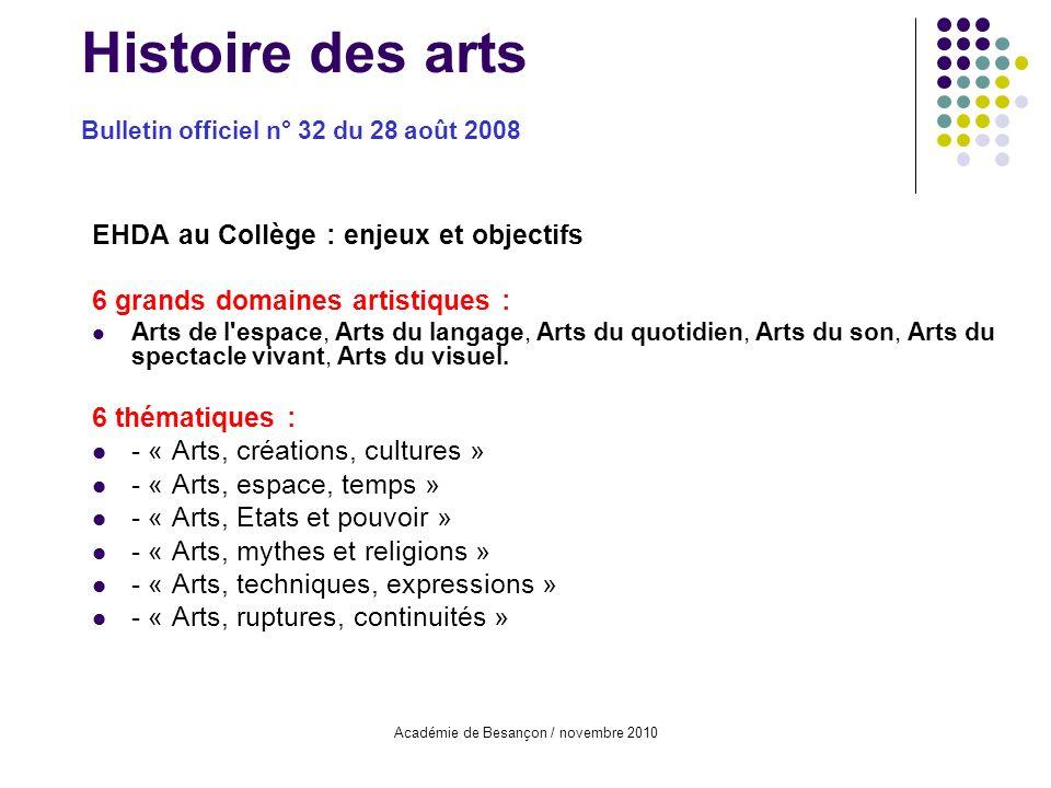 Académie de Besançon / novembre 2010 Histoire des arts Bulletin officiel n° 32 du 28 août 2008 EHDA au Collège : enjeux et objectifs 6 grands domaines artistiques : Arts de l espace, Arts du langage, Arts du quotidien, Arts du son, Arts du spectacle vivant, Arts du visuel.
