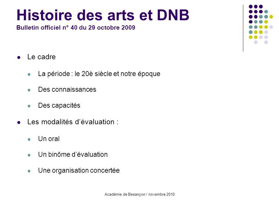 Académie de Besançon / novembre 2010 Histoire des arts et DNB Bulletin officiel n° 40 du 29 octobre 2009 Le cadre La période : le 20è siècle et notre