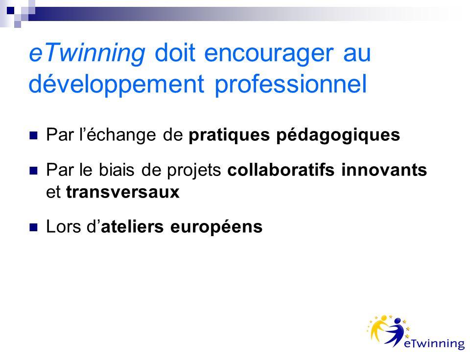 eTwinning doit encourager au développement professionnel Par léchange de pratiques pédagogiques Par le biais de projets collaboratifs innovants et transversaux Lors dateliers européens