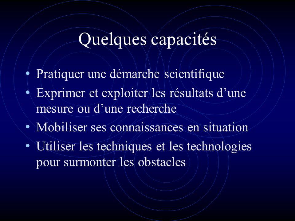 Quelques capacités Pratiquer une démarche scientifique Exprimer et exploiter les résultats dune mesure ou dune recherche Mobiliser ses connaissances en situation Utiliser les techniques et les technologies pour surmonter les obstacles