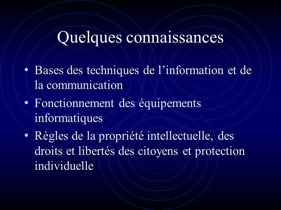 Quelques connaissances Bases des techniques de linformation et de la communication Fonctionnement des équipements informatiques Règles de la propriété intellectuelle, des droits et libertés des citoyens et protection individuelle