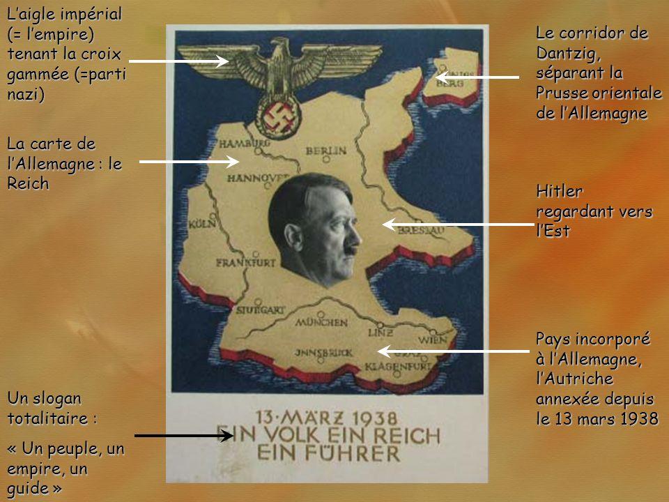 La carte de lAllemagne : le Reich Laigle impérial (= lempire) tenant la croix gammée (=parti nazi) Hitler regardant vers lEst Pays incorporé à lAllemagne, lAutriche annexée depuis le 13 mars 1938 Un slogan totalitaire : « Un peuple, un empire, un guide » Le corridor de Dantzig, séparant la Prusse orientale de lAllemagne