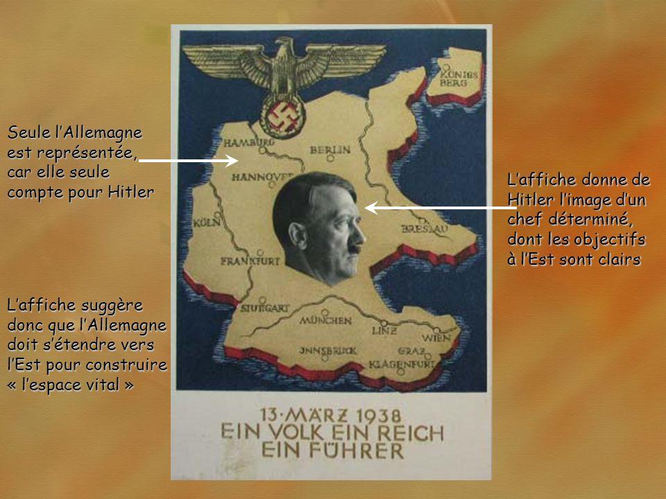 Laffiche donne de Hitler limage dun chef déterminé, dont les objectifs à lEst sont clairs Seule lAllemagne est représentée, car elle seule compte pour Hitler Laffiche suggère donc que lAllemagne doit sétendre vers lEst pour construire « lespace vital »