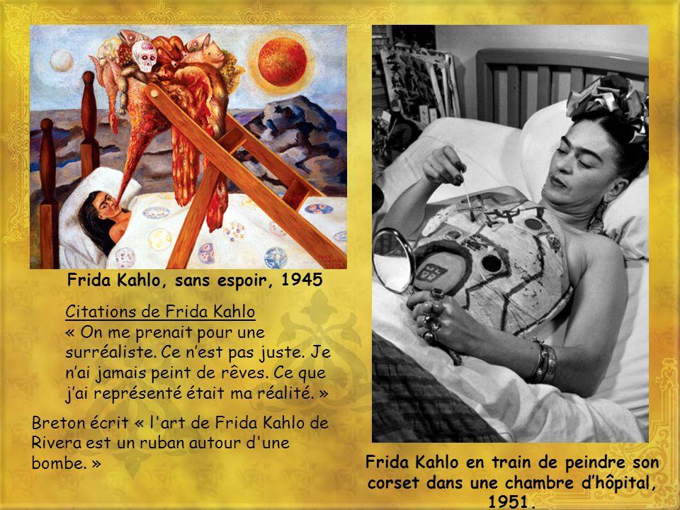 Frida Kahlo, sans espoir, 1945 Citations de Frida Kahlo « On me prenait pour une surréaliste. Ce nest pas juste. Je nai jamais peint de rêves. Ce que