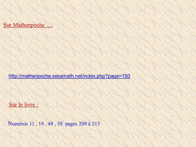 http://mathenpoche.sesamath.net/index.php?page=150 Sur Mathenpoche.... Sur le livre : N uméros 11, 19, 48, 58 pages 209 à 215