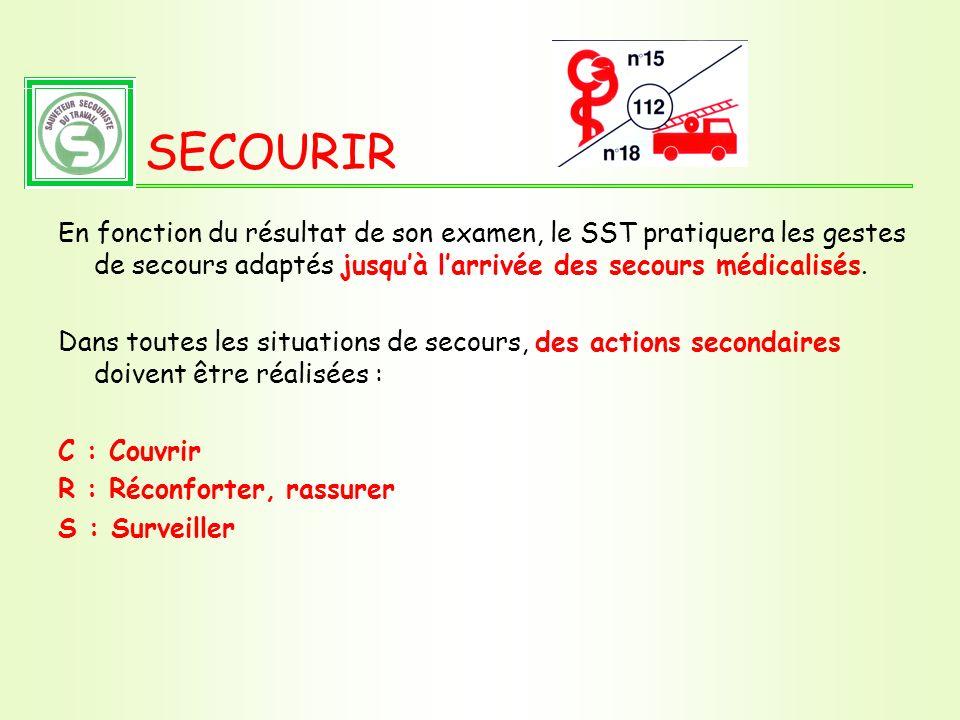 SECOURIR En fonction du résultat de son examen, le SST pratiquera les gestes de secours adaptés jusquà larrivée des secours médicalisés. Dans toutes l