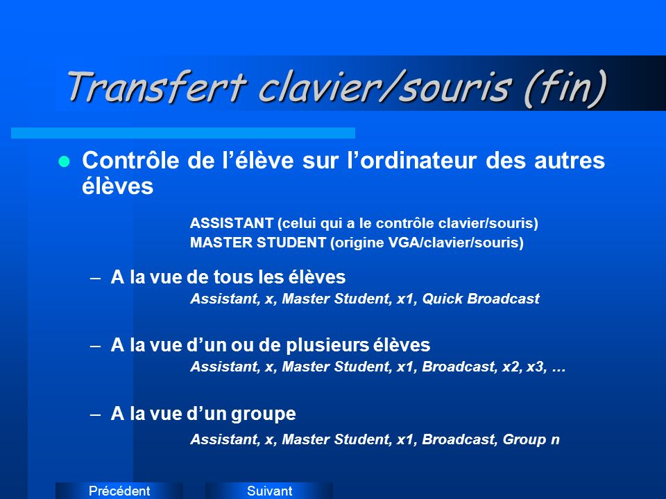 SuivantPrécédent Transfert clavier/souris (fin) Contrôle de lélève sur lordinateur des autres élèves ASSISTANT (celui qui a le contrôle clavier/souris) MASTER STUDENT (origine VGA/clavier/souris) –A la vue de tous les élèves Assistant, x, Master Student, x1, Quick Broadcast –A la vue dun ou de plusieurs élèves Assistant, x, Master Student, x1, Broadcast, x2, x3, … –A la vue dun groupe Assistant, x, Master Student, x1, Broadcast, Group n