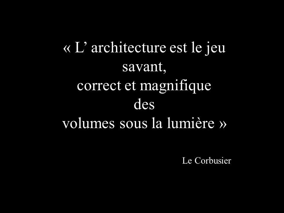 « L architecture est le jeu savant, correct et magnifique des volumes sous la lumière » Le Corbusier
