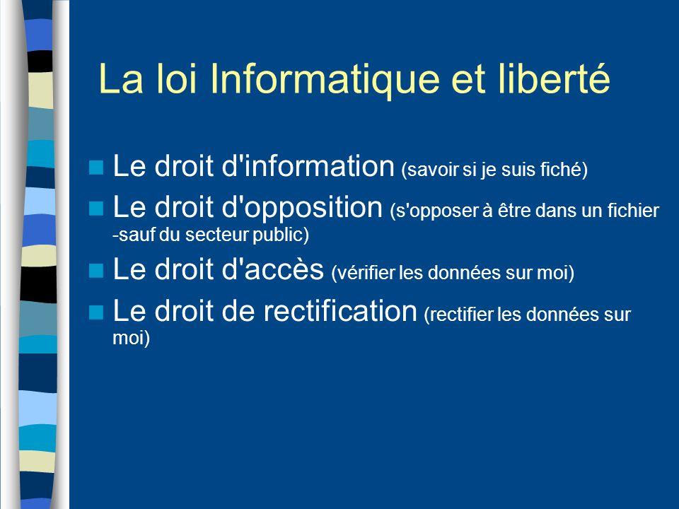 La loi Informatique et liberté Le droit d information (savoir si je suis fiché) Le droit d opposition (s opposer à être dans un fichier -sauf du secteur public) Le droit d accès (vérifier les données sur moi) Le droit de rectification (rectifier les données sur moi)