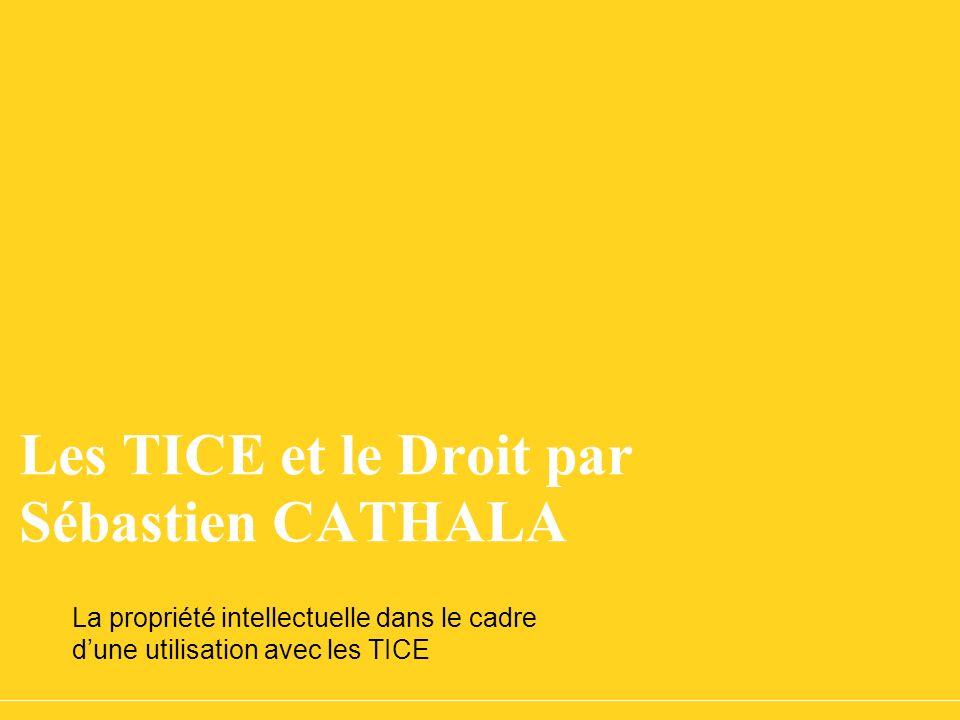 Les TICE et le Droit par Sébastien CATHALA La propriété intellectuelle dans le cadre dune utilisation avec les TICE