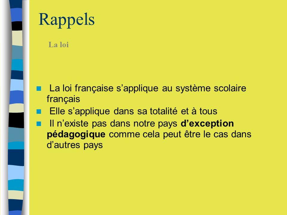 Rappels La loi française sapplique au système scolaire français Elle sapplique dans sa totalité et à tous Il nexiste pas dans notre pays dexception pédagogique comme cela peut être le cas dans dautres pays La loi