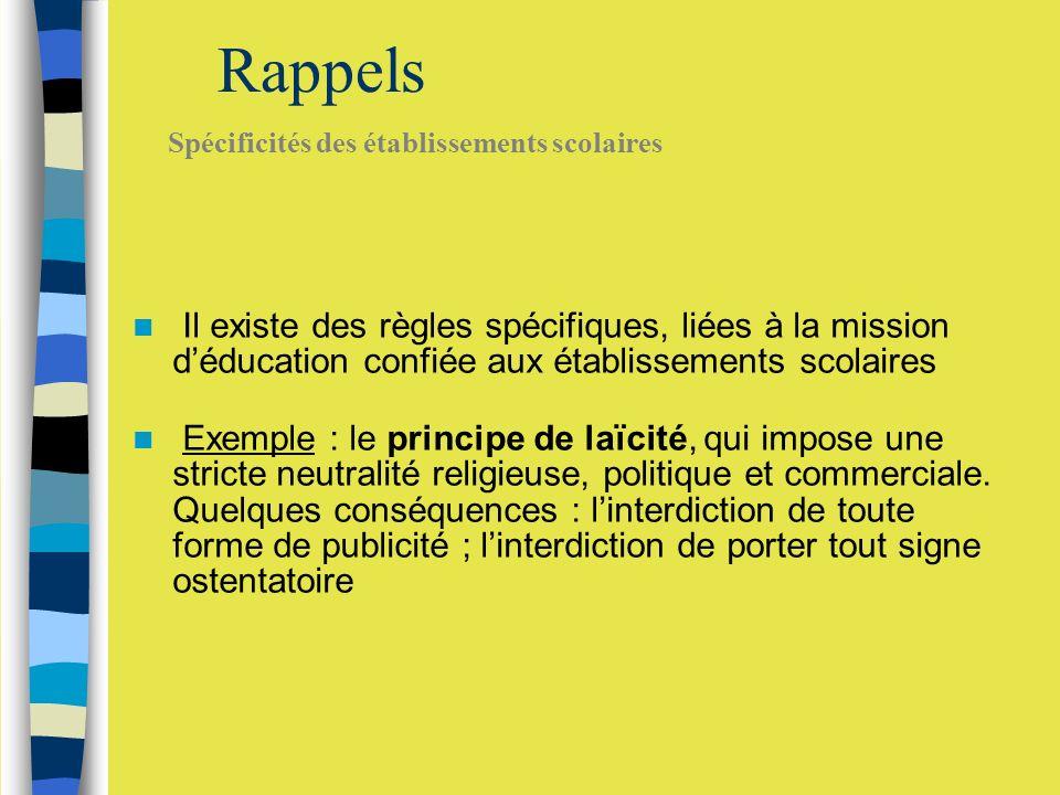 Rappels Il existe des règles spécifiques, liées à la mission déducation confiée aux établissements scolaires Exemple : le principe de laïcité, qui impose une stricte neutralité religieuse, politique et commerciale.