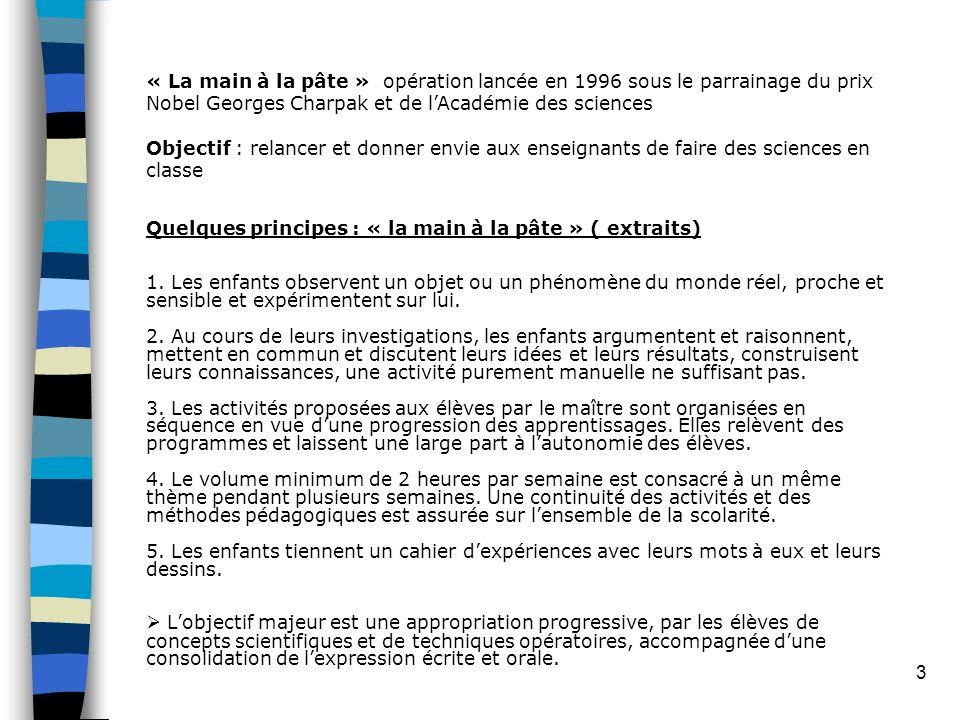3 « La main à la pâte » opération lancée en 1996 sous le parrainage du prix Nobel Georges Charpak et de lAcadémie des sciences Objectif : relancer et