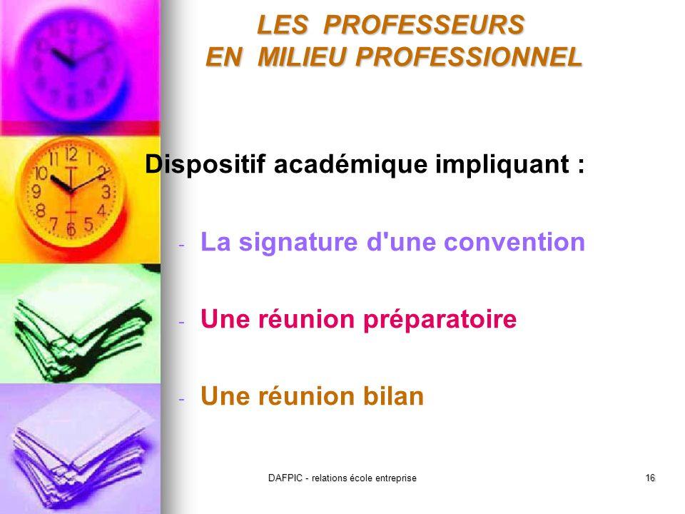 DAFPIC - relations école entreprise16 Dispositif académique impliquant : - La signature d une convention - Une réunion préparatoire - Une réunion bilan LES PROFESSEURS EN MILIEU PROFESSIONNEL