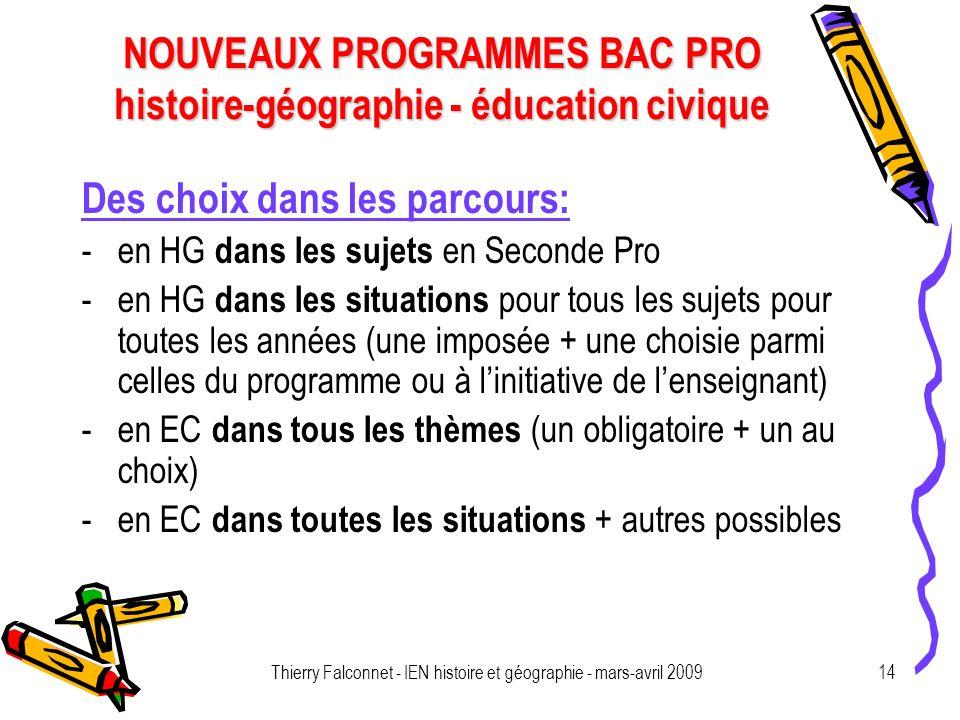 NOUVEAUX PROGRAMMES BAC PRO histoire-géographie - éducation civique Thierry Falconnet - IEN histoire et géographie - mars-avril 200914 Des choix dans les parcours: -en HG dans les sujets en Seconde Pro -en HG dans les situations pour tous les sujets pour toutes les années (une imposée + une choisie parmi celles du programme ou à linitiative de lenseignant) -en EC dans tous les thèmes (un obligatoire + un au choix) -en EC dans toutes les situations + autres possibles