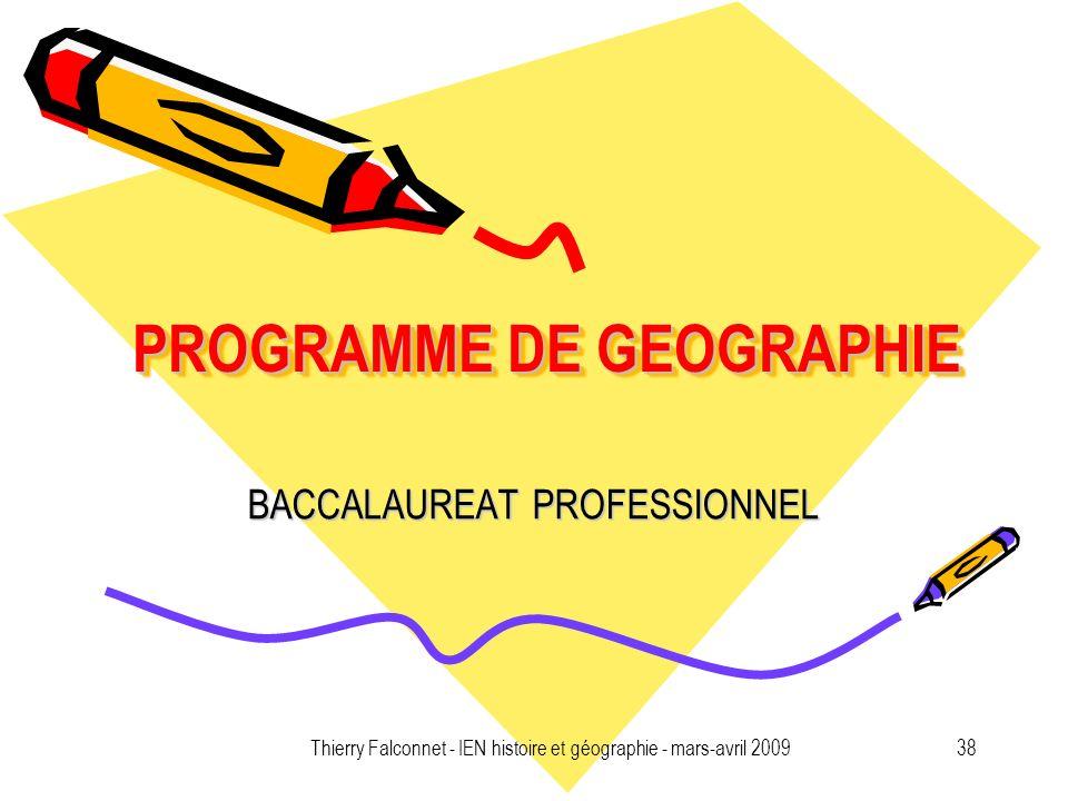 Thierry Falconnet - IEN histoire et géographie - mars-avril 200938 PROGRAMME DE GEOGRAPHIE BACCALAUREAT PROFESSIONNEL