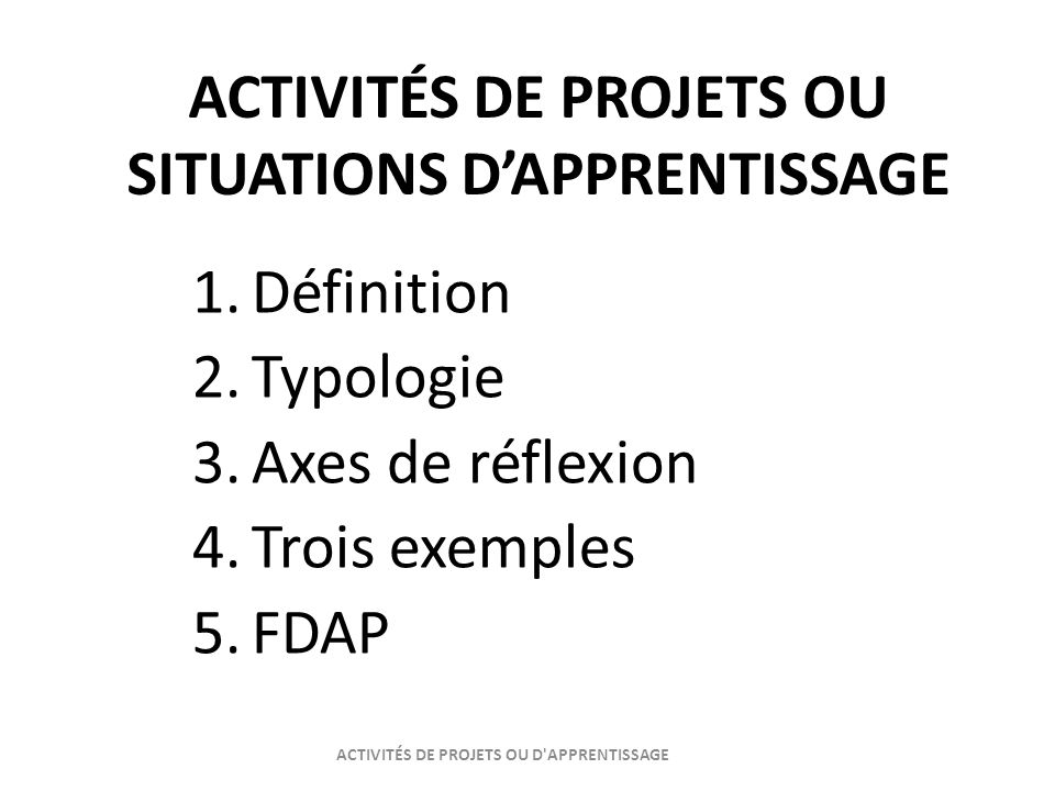 ACTIVITÉS DE PROJETS OU SITUATIONS DAPPRENTISSAGE 1.Définition 2.Typologie 3.Axes de réflexion 4.Trois exemples 5.FDAP ACTIVITÉS DE PROJETS OU D'APPRE
