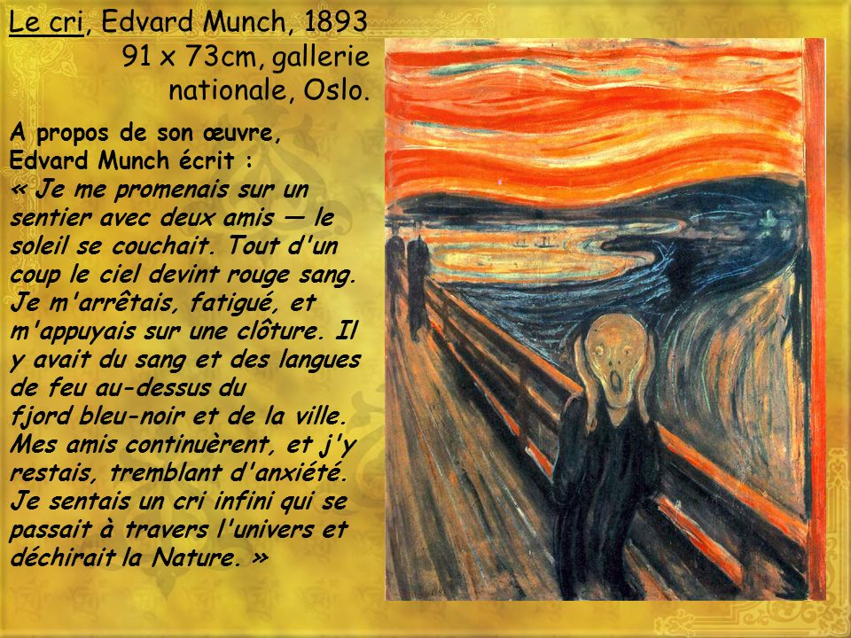 Le cri, Edvard Munch, 1893 91 x 73cm, gallerie nationale, Oslo. A propos de son œuvre, Edvard Munch écrit : « Je me promenais sur un sentier avec deux