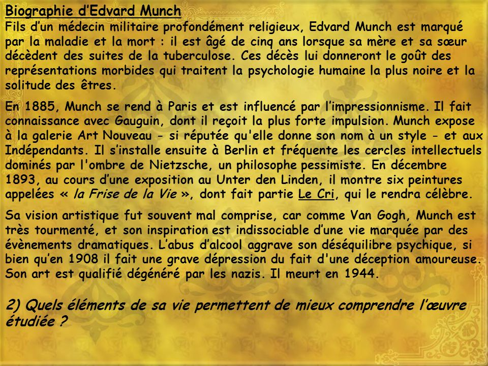 Biographie dEdvard Munch Fils dun médecin militaire profondément religieux, Edvard Munch est marqué par la maladie et la mort : il est âgé de cinq ans