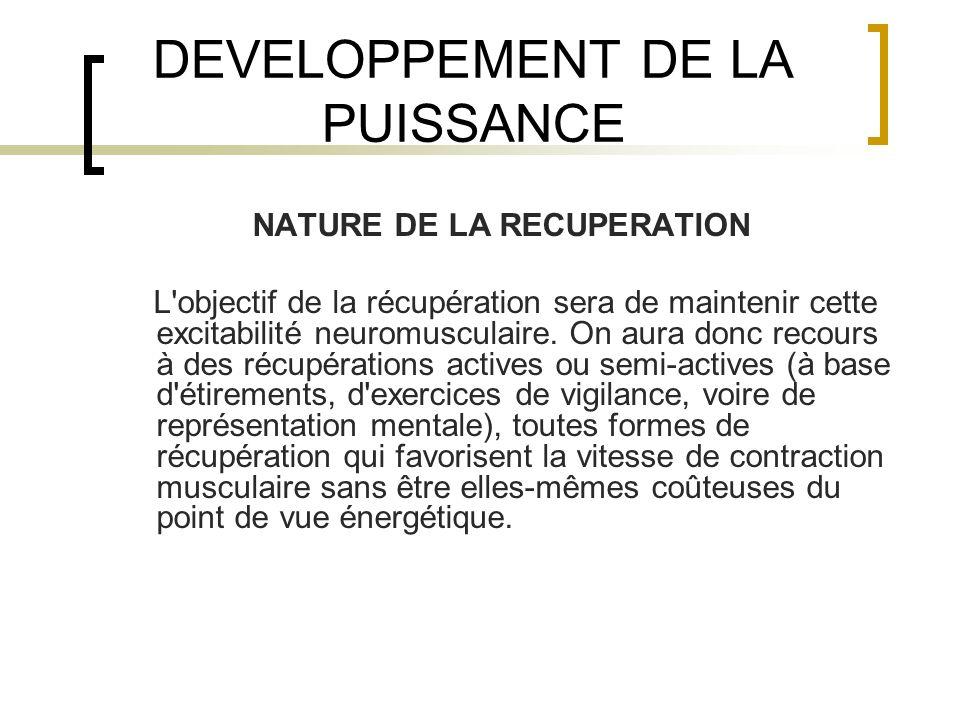 DEVELOPPEMENT DE LA PUISSANCE NATURE DE LA RECUPERATION L'objectif de la récupération sera de maintenir cette excitabilité neuromusculaire. On aura do