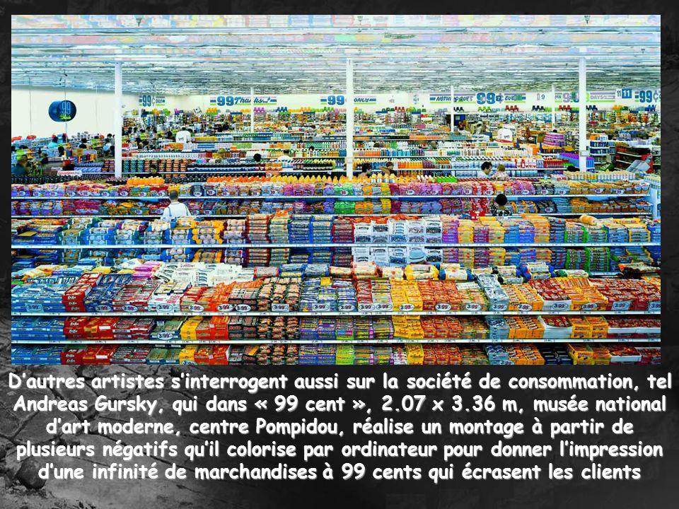 Dautres artistes sinterrogent aussi sur la société de consommation, tel Andreas Gursky, qui dans « 99 cent », 2.07 x 3.36 m, musée national dart moder