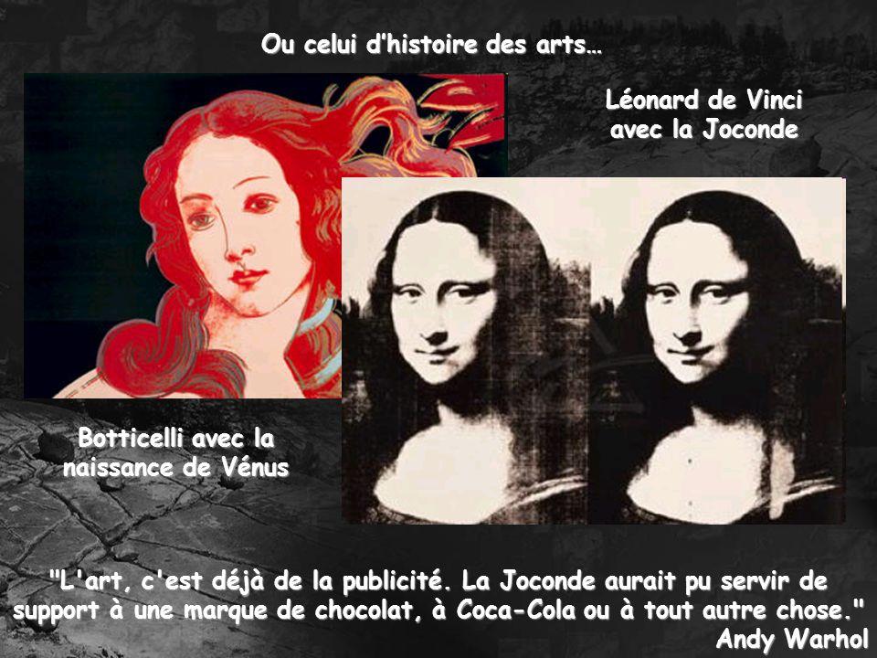 Ou celui dhistoire des arts… Botticelli avec la naissance de Vénus Léonard de Vinci avec la Joconde