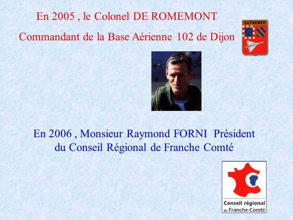 En 2005, le Colonel DE ROMEMONT Commandant de la Base Aérienne 102 de Dijon En 2006, Monsieur Raymond FORNI Président du Conseil Régional de Franche C