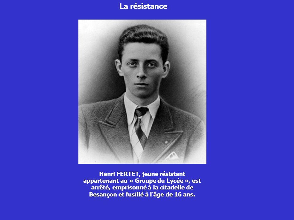 La résistance Henri FERTET, jeune résistant appartenant au « Groupe du Lycée », est arrêté, emprisonné à la citadelle de Besançon et fusillé à lâge de