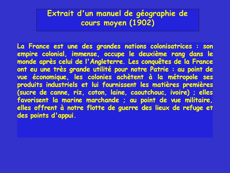 Extrait d'un manuel de géographie de cours moyen (1902) La France est une des grandes nations colonisatrices : son empire colonial, immense, occupe le