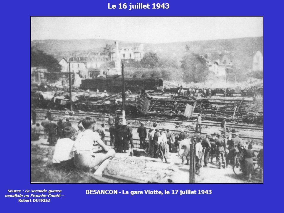 Le 16 juillet 1943 BESANCON - La gare Viotte, le 17 juillet 1943 Source : La seconde guerre mondiale en Franche-Comté – Robert DUTRIEZ