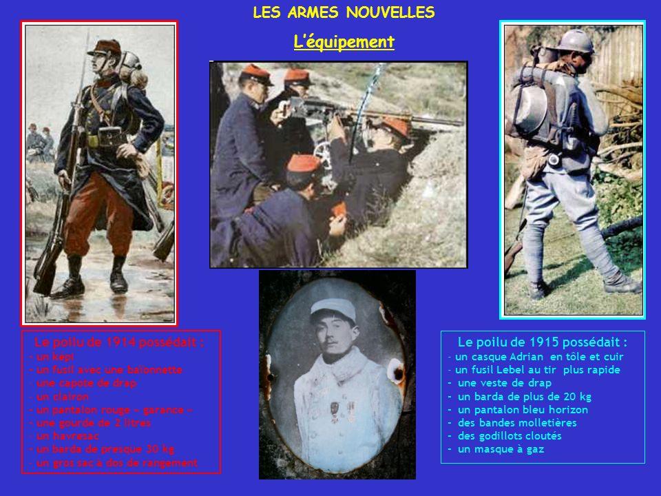 LES ARMES NOUVELLES Léquipement Le poilu de 1914 possédait : - un képi - un fusil avec une baïonnette - une capote de drap - un clairon - un pantalon rouge « garance » - une gourde de 2 litres - un havresac - un barda de presque 30 kg - un gros sac à dos de rangement Le poilu de 1915 possédait : - un casque Adrian en tôle et cuir - un fusil Lebel au tir plus rapide - une veste de drap - un barda de plus de 20 kg - un pantalon bleu horizon - des bandes molletières - des godillots cloutés - un masque à gaz