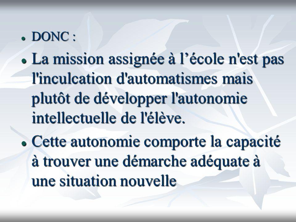 DONC : DONC : La mission assignée à lécole n'est pas l'inculcation d'automatismes mais plutôt de développer l'autonomie intellectuelle de l'élève. La