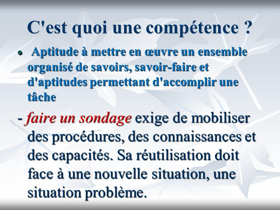 C'est quoi une compétence ? Aptitude à mettre en œuvre un ensemble organisé de savoirs, savoir-faire et d'aptitudes permettant d'accomplir une tâche A