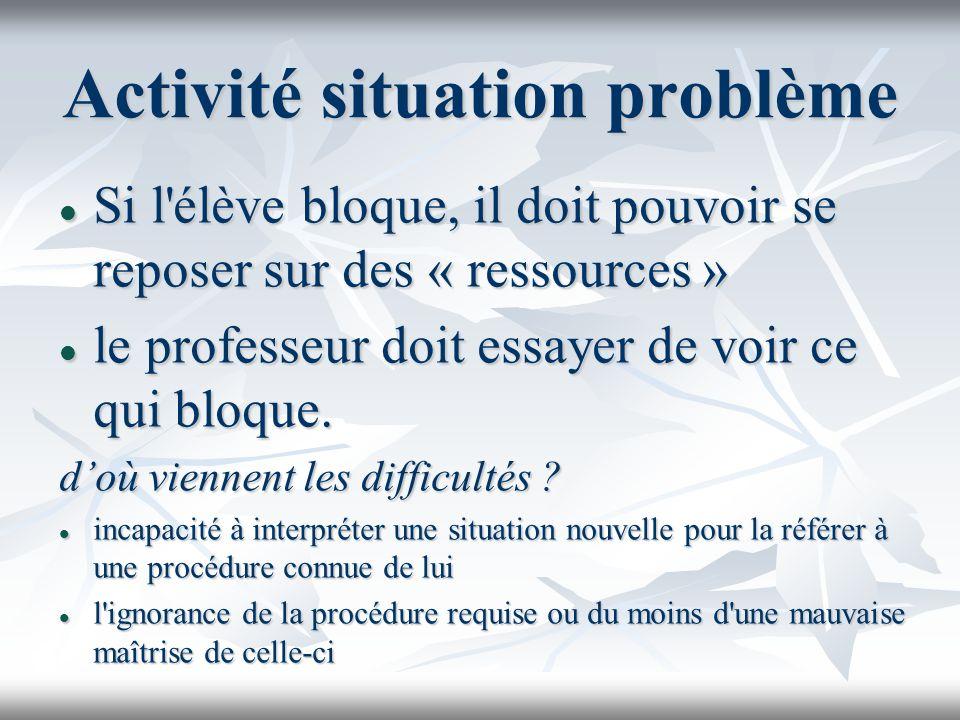 Activité situation problème Si l'élève bloque, il doit pouvoir se reposer sur des « ressources » Si l'élève bloque, il doit pouvoir se reposer sur des