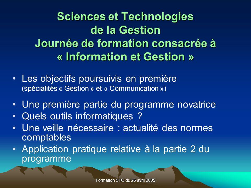 Formation STG du 26 avril 2005 Sciences et Technologies de la Gestion Journée de formation consacrée à « Information et Gestion » Les objectifs poursuivis en première (spécialités « Gestion » et « Communication ») Une première partie du programme novatrice Quels outils informatiques .