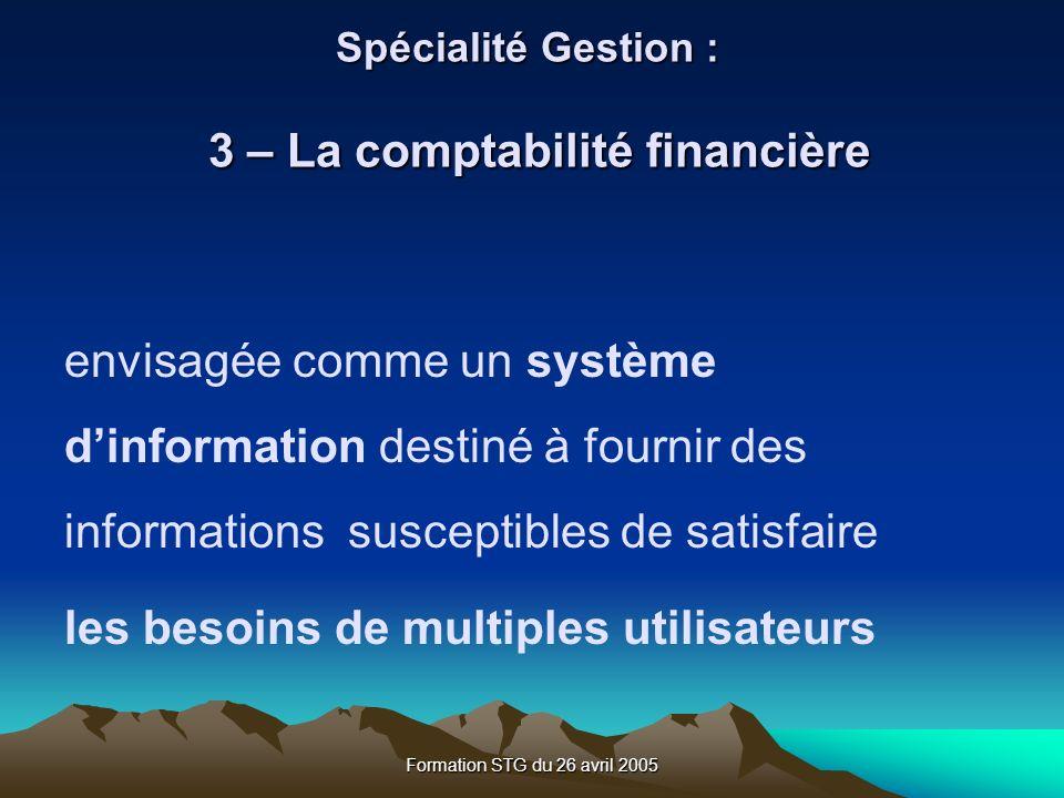 Formation STG du 26 avril 2005 envisagée comme un système dinformation destiné à fournir des informations susceptibles de satisfaire les besoins de multiples utilisateurs Spécialité Gestion : 3 – La comptabilité financière