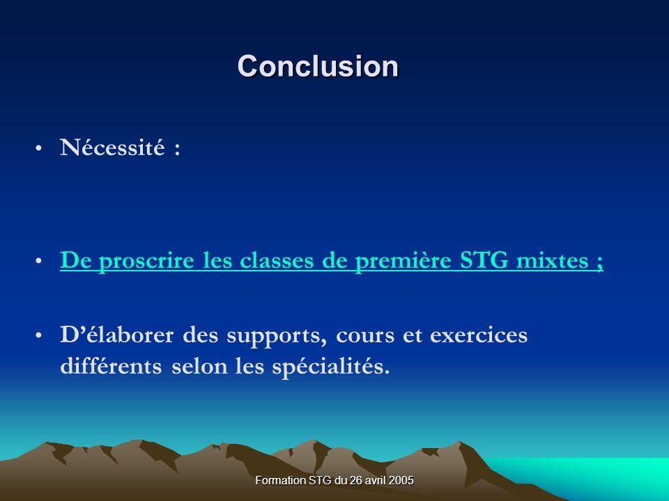 Formation STG du 26 avril 2005 Conclusion Nécessité : De proscrire les classes de première STG mixtes ; Délaborer des supports, cours et exercices différents selon les spécialités.