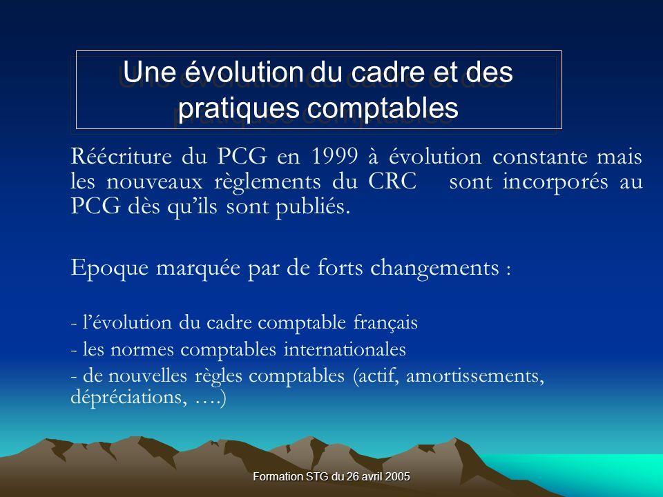Formation STG du 26 avril 2005 Réécriture du PCG en 1999 à évolution constante mais les nouveaux règlements du CRC sont incorporés au PCG dès quils sont publiés.