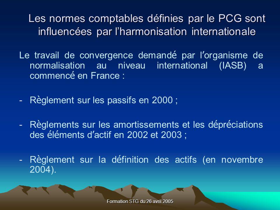 Formation STG du 26 avril 2005 Les normes comptables définies par le PCG sont influencées par lharmonisation internationale Le travail de convergence demand é par l organisme de normalisation au niveau international (IASB) a commenc é en France : -R è glement sur les passifs en 2000 ; -R è glements sur les amortissements et les d é pr é ciations des é l é ments d actif en 2002 et 2003 ; -R è glement sur la d é finition des actifs (en novembre 2004).