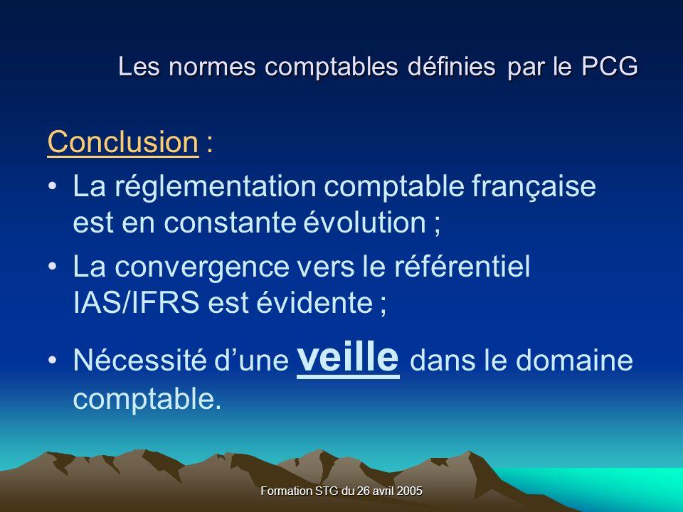 Formation STG du 26 avril 2005 Les normes comptables définies par le PCG Conclusion : La réglementation comptable française est en constante évolution ; La convergence vers le référentiel IAS/IFRS est évidente ; Nécessité dune veille dans le domaine comptable.