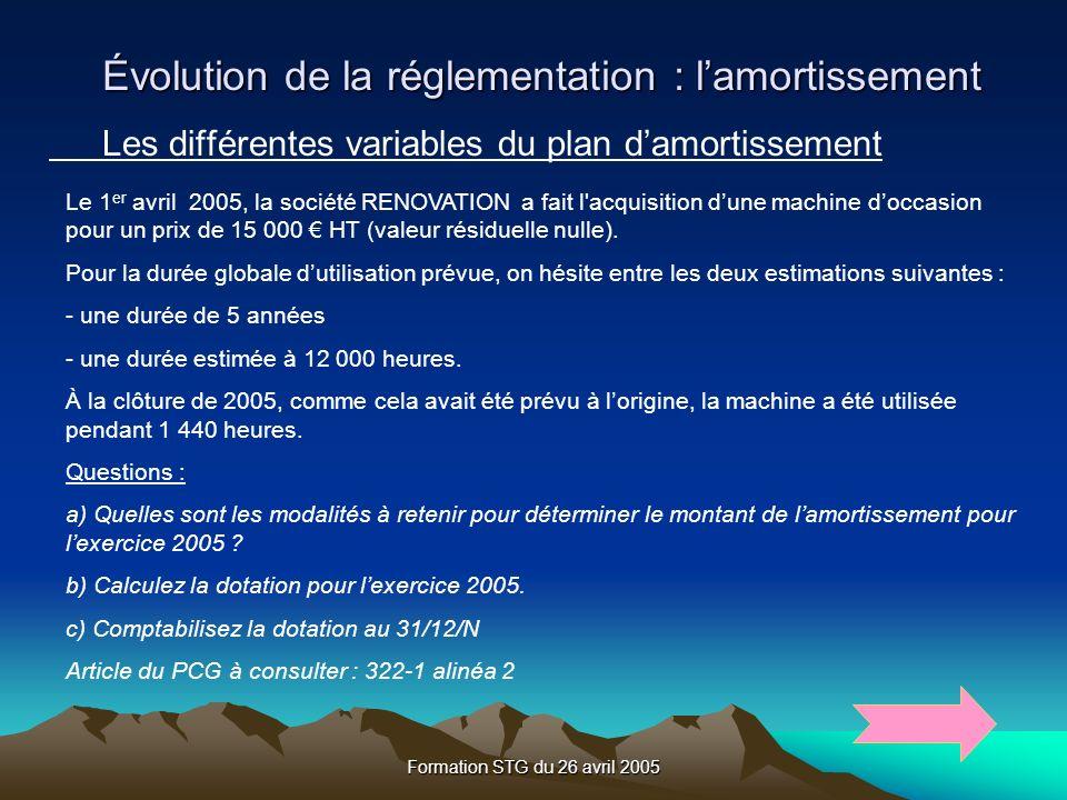 Formation STG du 26 avril 2005 Les différentes variables du plan damortissement Le 1 er avril 2005, la société RENOVATION a fait l acquisition dune machine doccasion pour un prix de 15 000 HT (valeur résiduelle nulle).
