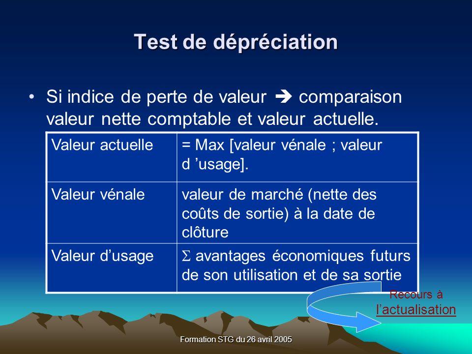 Formation STG du 26 avril 2005 Test de dépréciation Si indice de perte de valeur comparaison valeur nette comptable et valeur actuelle.